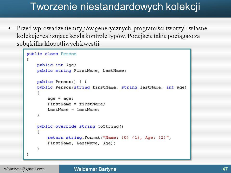 wbartyna@gmail.com Waldemar Bartyna Tworzenie niestandardowych kolekcji Przed wprowadzeniem typów generycznych, programiści tworzyli własne kolekcje r