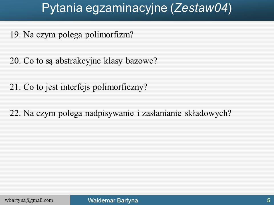 wbartyna@gmail.com Waldemar Bartyna Pytania egzaminacyjne (Zestaw04) 19.Na czym polega polimorfizm? 20.Co to są abstrakcyjne klasy bazowe? 21.Co to je