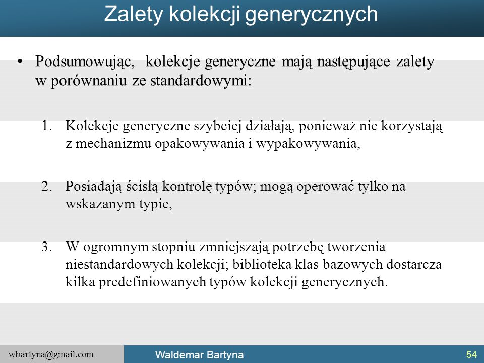 wbartyna@gmail.com Waldemar Bartyna Zalety kolekcji generycznych Podsumowując, kolekcje generyczne mają następujące zalety w porównaniu ze standardowy