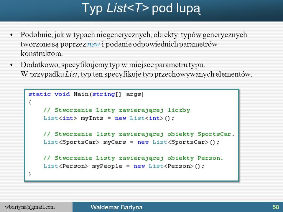 wbartyna@gmail.com Waldemar Bartyna Typ List pod lupą Podobnie, jak w typach niegenerycznych, obiekty typów generycznych tworzone są poprzez new i pod