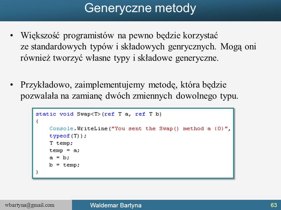 wbartyna@gmail.com Waldemar Bartyna Generyczne metody Większość programistów na pewno będzie korzystać ze standardowych typów i składowych genrycznych