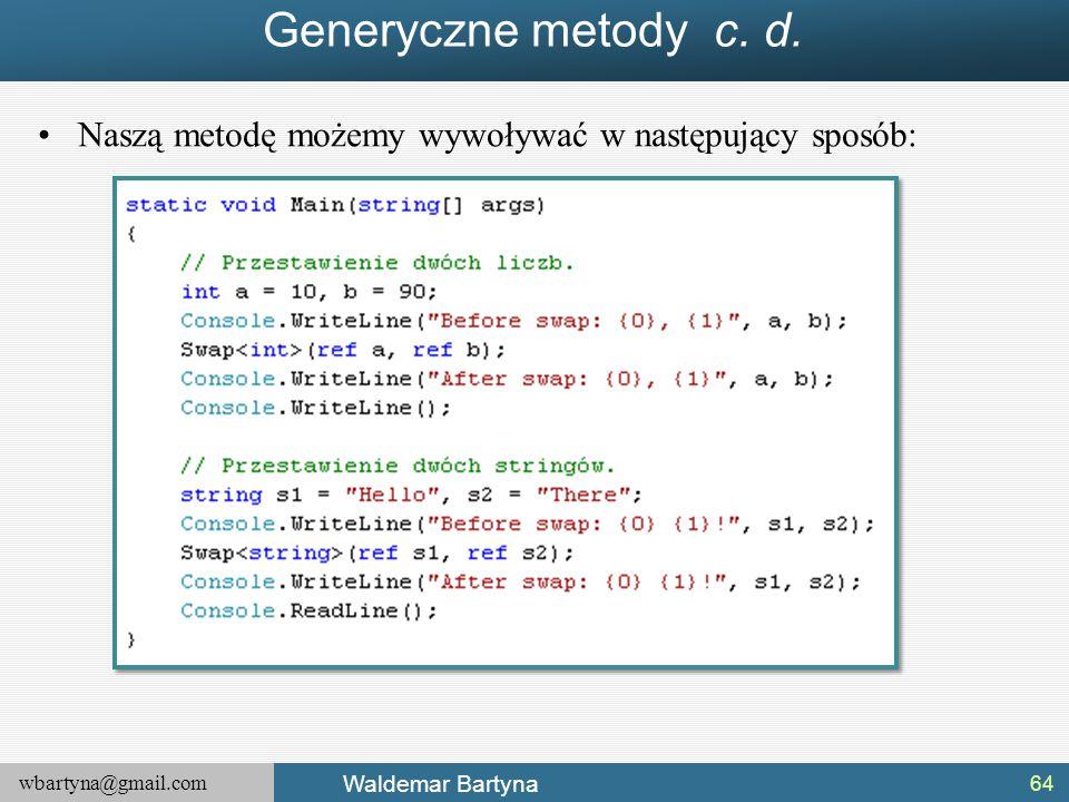 wbartyna@gmail.com Waldemar Bartyna Generyczne metody c. d. Naszą metodę możemy wywoływać w następujący sposób: 64