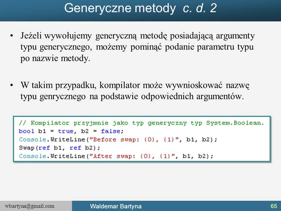 wbartyna@gmail.com Waldemar Bartyna Generyczne metody c. d. 2 Jeżeli wywołujemy generyczną metodę posiadającą argumenty typu generycznego, możemy pomi