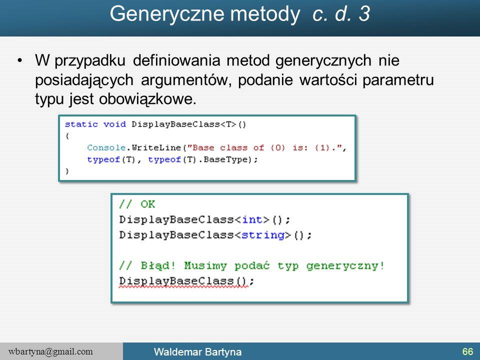 wbartyna@gmail.com Waldemar Bartyna W przypadku definiowania metod generycznych nie posiadających argumentów, podanie wartości parametru typu jest obo