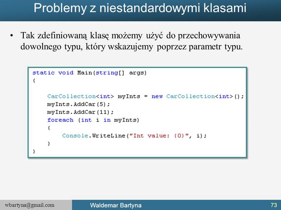 wbartyna@gmail.com Waldemar Bartyna Problemy z niestandardowymi klasami Tak zdefiniowaną klasę możemy użyć do przechowywania dowolnego typu, który wsk