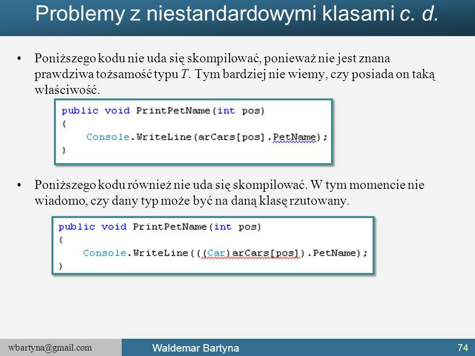 wbartyna@gmail.com Waldemar Bartyna Problemy z niestandardowymi klasami c. d. Poniższego kodu nie uda się skompilować, ponieważ nie jest znana prawdzi