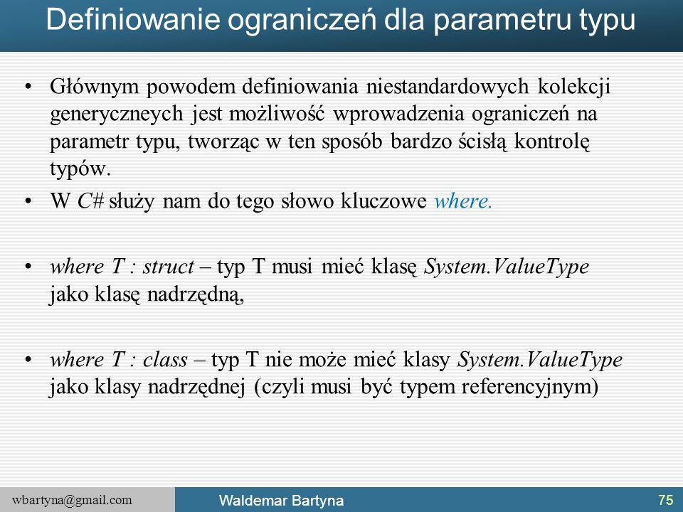 wbartyna@gmail.com Waldemar Bartyna Definiowanie ograniczeń dla parametru typu Głównym powodem definiowania niestandardowych kolekcji generyczneych je