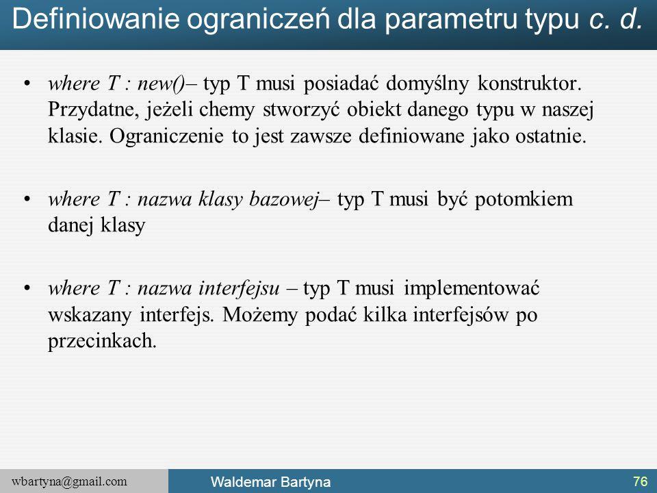 wbartyna@gmail.com Waldemar Bartyna Definiowanie ograniczeń dla parametru typu c. d. where T : new()– typ T musi posiadać domyślny konstruktor. Przyda