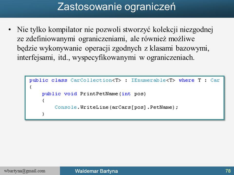 wbartyna@gmail.com Waldemar Bartyna Zastosowanie ograniczeń Nie tylko kompilator nie pozwoli stworzyć kolekcji niezgodnej ze zdefiniowanymi ograniczen
