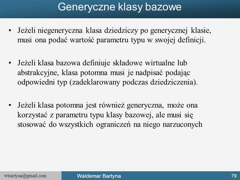 wbartyna@gmail.com Waldemar Bartyna Generyczne klasy bazowe Jeżeli niegeneryczna klasa dziedziczy po generycznej klasie, musi ona podać wartość parame