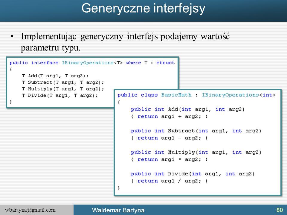 wbartyna@gmail.com Waldemar Bartyna Generyczne interfejsy Implementując generyczny interfejs podajemy wartość parametru typu. 80