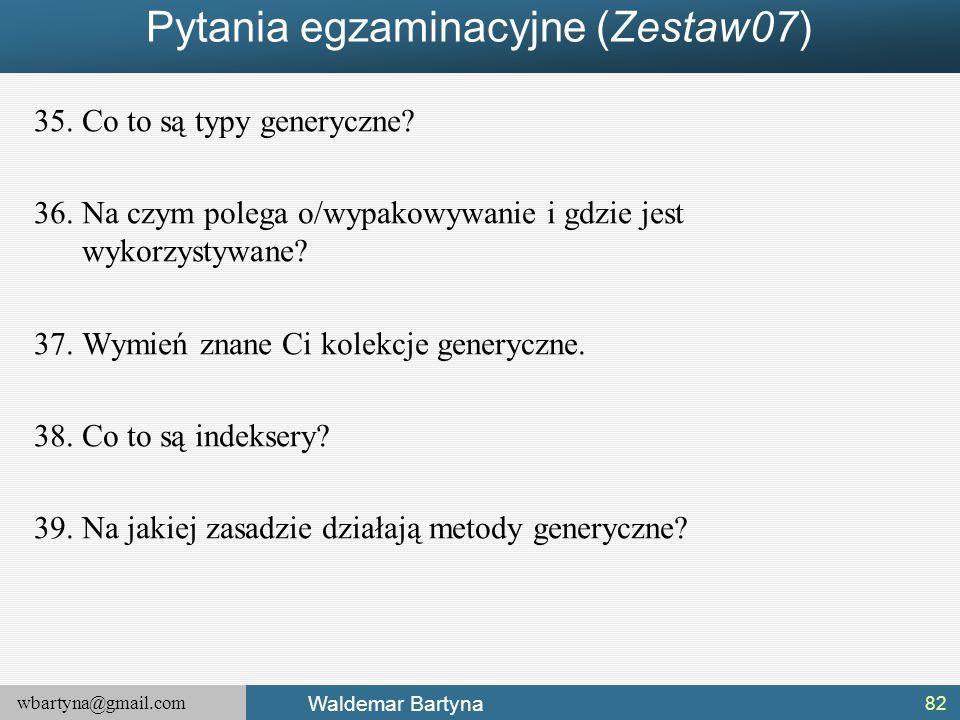 wbartyna@gmail.com Waldemar Bartyna Pytania egzaminacyjne (Zestaw07) 35.Co to są typy generyczne? 36.Na czym polega o/wypakowywanie i gdzie jest wykor