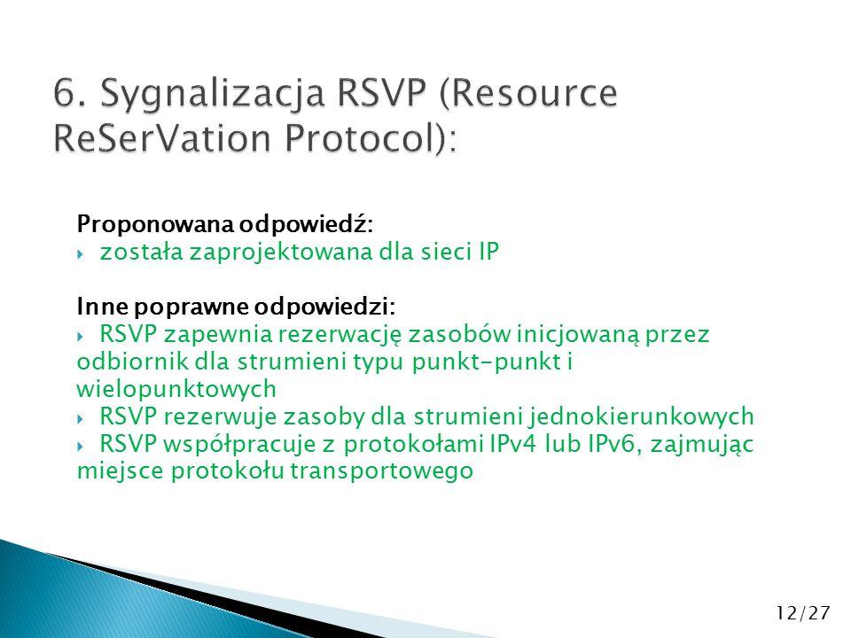 Proponowana odpowiedź:  została zaprojektowana dla sieci IP Inne poprawne odpowiedzi:  RSVP zapewnia rezerwację zasobów inicjowaną przez odbiornik dla strumieni typu punkt-punkt i wielopunktowych  RSVP rezerwuje zasoby dla strumieni jednokierunkowych  RSVP współpracuje z protokołami IPv4 lub IPv6, zajmując miejsce protokołu transportowego 12/27