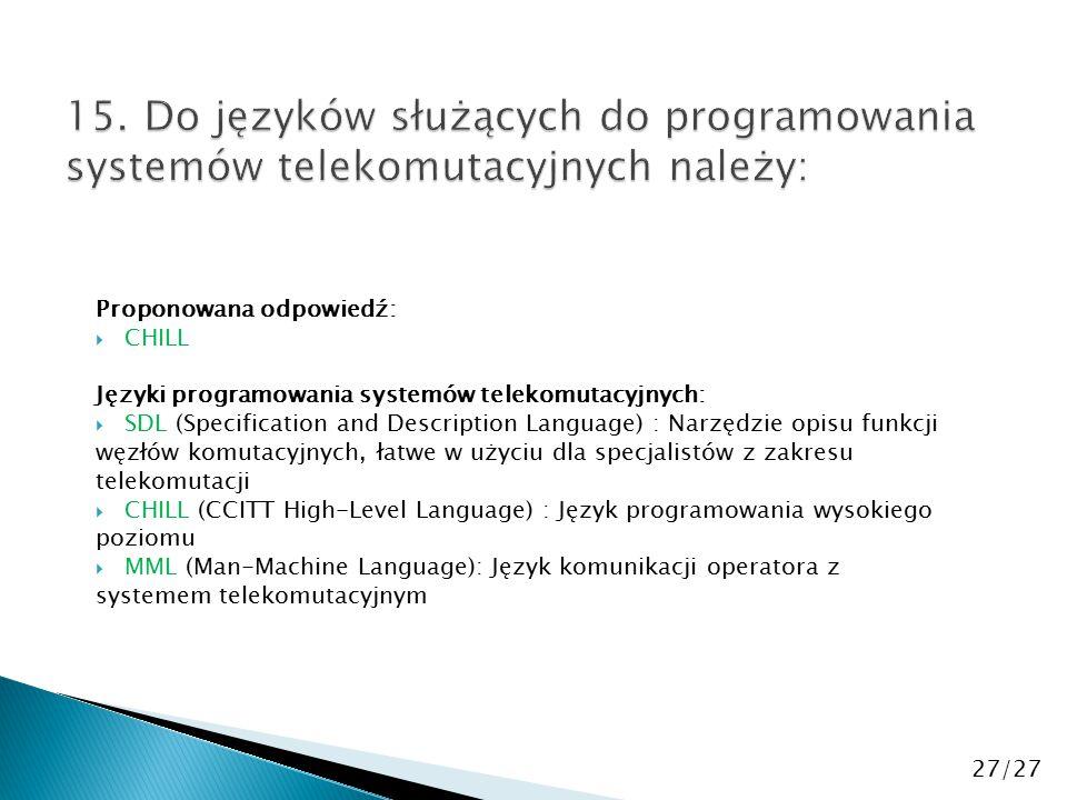 Proponowana odpowiedź:  CHILL Języki programowania systemów telekomutacyjnych:  SDL (Specification and Description Language) : Narzędzie opisu funkcji węzłów komutacyjnych, łatwe w użyciu dla specjalistów z zakresu telekomutacji  CHILL (CCITT High-Level Language) : Język programowania wysokiego poziomu  MML (Man-Machine Language): Język komunikacji operatora z systemem telekomutacyjnym 27/27