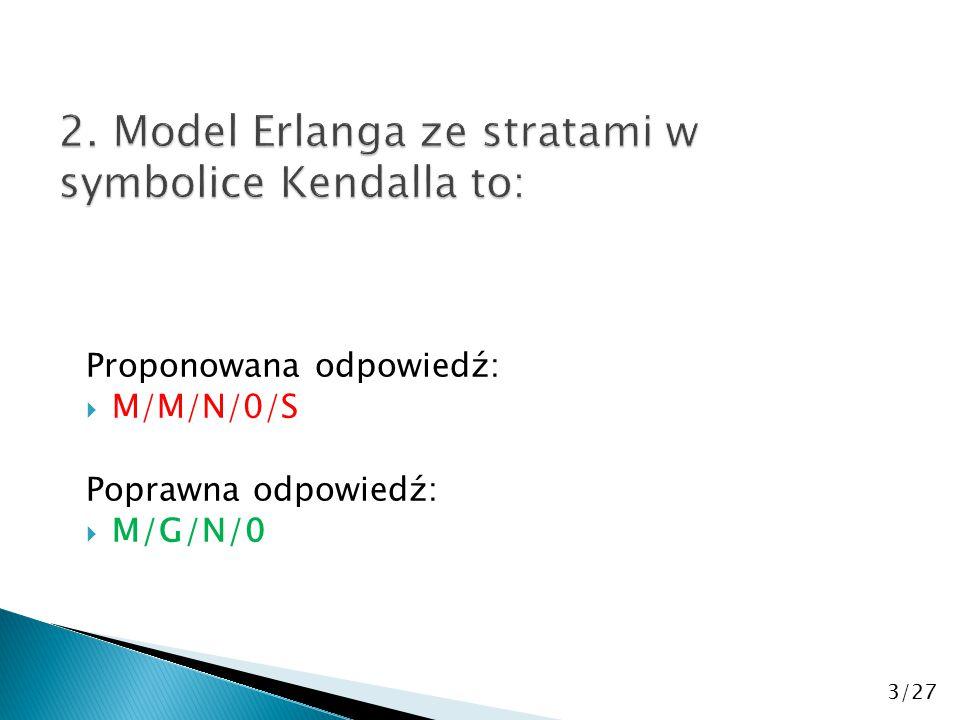 Proponowana odpowiedź:  M/M/N/0/S Poprawna odpowiedź:  M/G/N/0 3/27