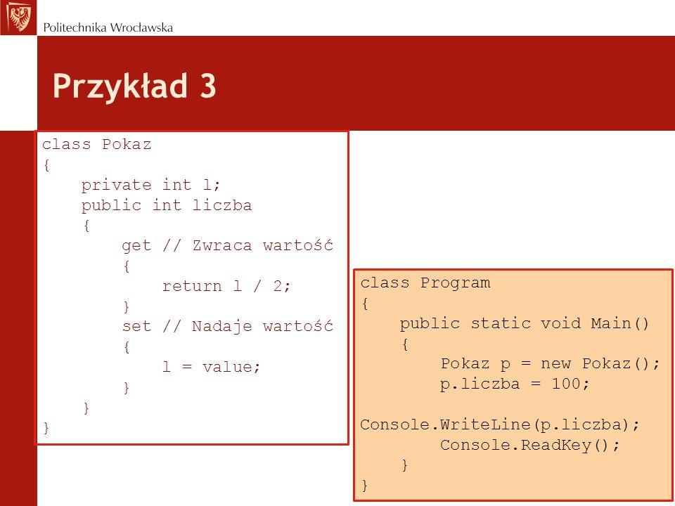 Przykład 3 class Pokaz { private int l; public int liczba { get // Zwraca wartość { return l / 2; } set // Nadaje wartość { l = value; } class Program { public static void Main() { Pokaz p = new Pokaz(); p.liczba = 100; Console.WriteLine(p.liczba); Console.ReadKey(); }