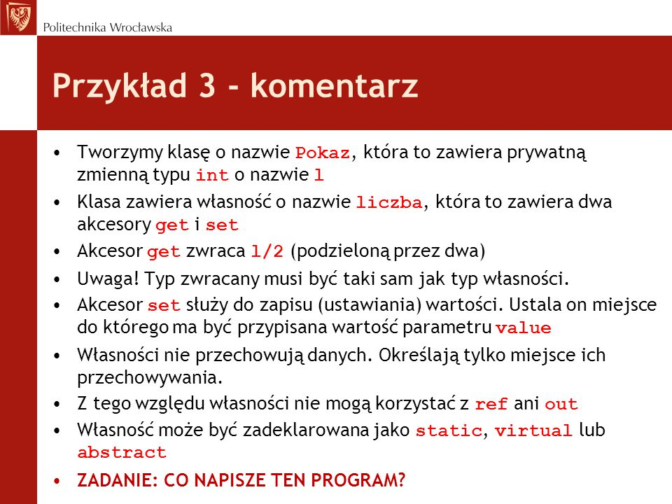 Przykład 3 - komentarz Tworzymy klasę o nazwie Pokaz, która to zawiera prywatną zmienną typu int o nazwie l Klasa zawiera własność o nazwie liczba, która to zawiera dwa akcesory get i set Akcesor get zwraca l/2 (podzieloną przez dwa) Uwaga.