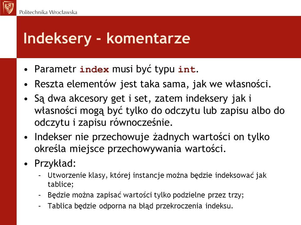 Indeksery - komentarze Parametr index musi być typu int. Reszta elementów jest taka sama, jak we własności. Są dwa akcesory get i set, zatem indeksery