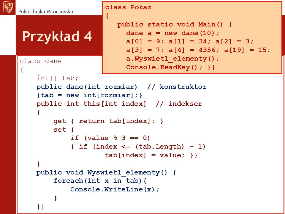 Przykład 4 class dane { int[] tab; public dane(int rozmiar) // konstruktor {tab = new int[rozmiar];} public int this[int index] // indekser { get { return tab[index]; } set { if (value % 3 == 0) { if (index <= (tab.Length) - 1) tab[index] = value; }} } public void Wyswietl_elementy() { foreach(int x in tab){ Console.WriteLine(x); } }} class Pokaz { public static void Main() { dane a = new dane(10); a[0] = 9; a[1] = 34; a[2] = 3; a[3] = 7; a[4] = 4356; a[19] = 15; a.Wyswietl_elementy(); Console.ReadKey(); }}