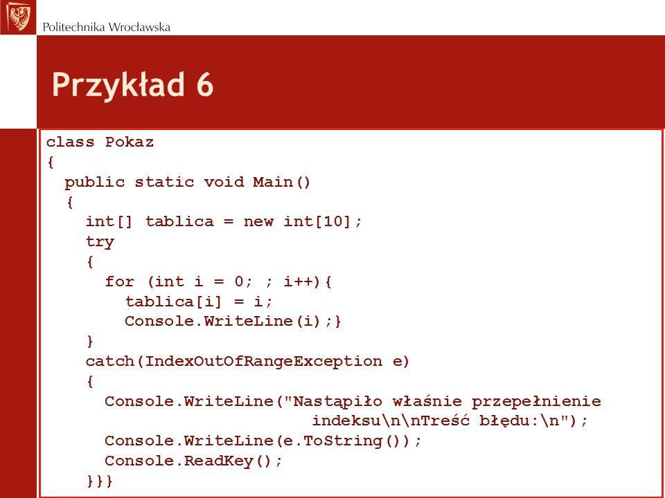 Przykład 6 class Pokaz { public static void Main() { int[] tablica = new int[10]; try { for (int i = 0; ; i++){ tablica[i] = i; Console.WriteLine(i);} } catch(IndexOutOfRangeException e) { Console.WriteLine( Nastąpiło właśnie przepełnienie indeksu\n\nTreść błędu:\n ); Console.WriteLine(e.ToString()); Console.ReadKey(); }}}