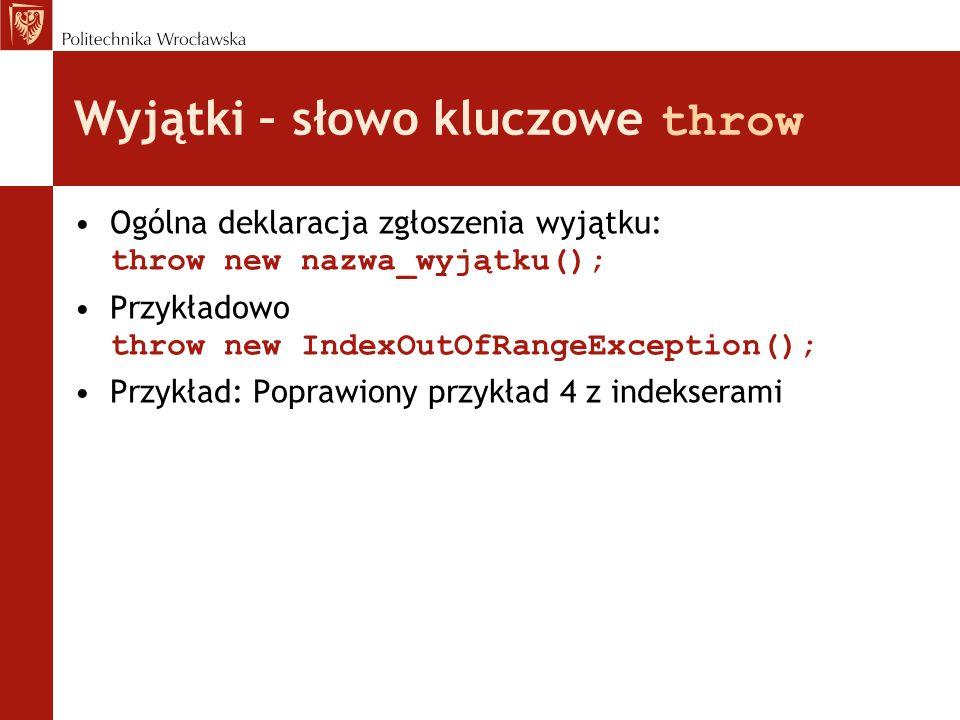 Wyjątki – słowo kluczowe throw Ogólna deklaracja zgłoszenia wyjątku: throw new nazwa_wyjątku(); Przykładowo throw new IndexOutOfRangeException(); Przy