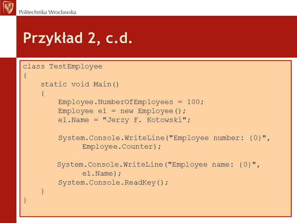 Przykład 2, c.d. class TestEmployee { static void Main() { Employee.NumberOfEmployees = 100; Employee e1 = new Employee(); e1.Name =