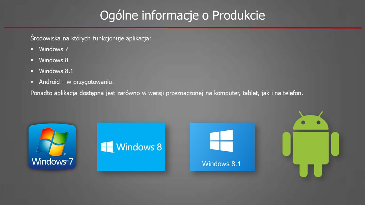 Ogólne informacje o Produkcie Środowiska na których funkcjonuje aplikacja:  Windows 7  Windows 8  Windows 8.1  Android – w przygotowaniu. Ponadto