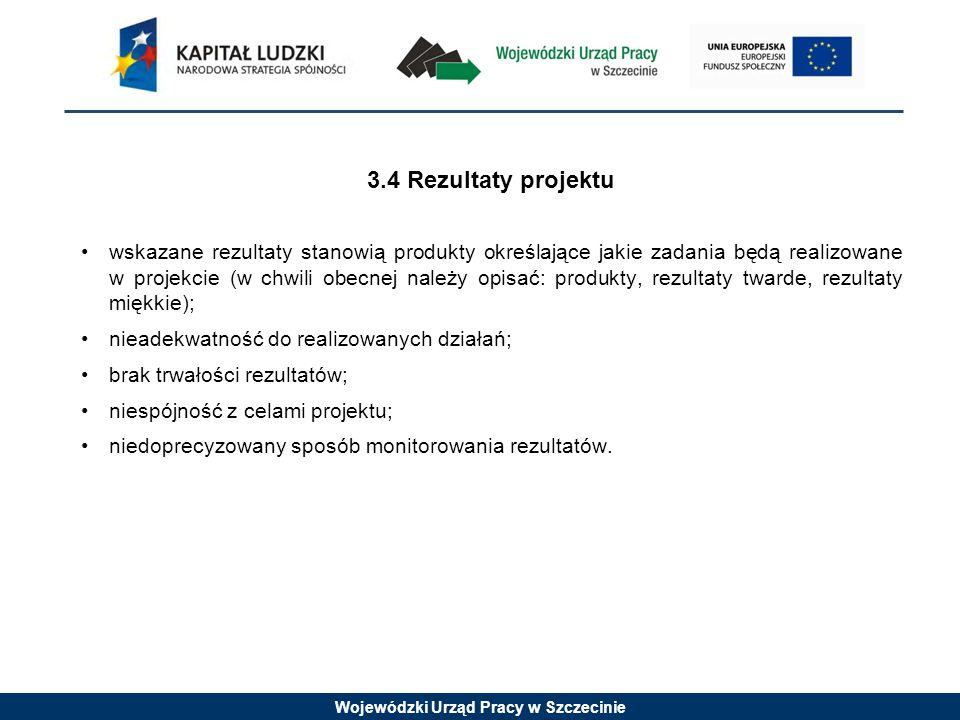 Wojewódzki Urząd Pracy w Szczecinie 3.4 Rezultaty projektu wskazane rezultaty stanowią produkty określające jakie zadania będą realizowane w projekcie (w chwili obecnej należy opisać: produkty, rezultaty twarde, rezultaty miękkie); nieadekwatność do realizowanych działań; brak trwałości rezultatów; niespójność z celami projektu; niedoprecyzowany sposób monitorowania rezultatów.