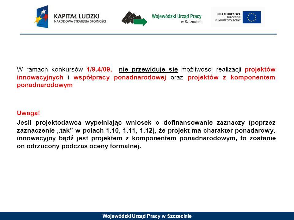 Wojewódzki Urząd Pracy w Szczecinie W ramach konkursów 1/9.4/09, nie przewiduje się możliwości realizacji projektów innowacyjnych i współpracy ponadnarodowej oraz projektów z komponentem ponadnarodowym Uwaga.