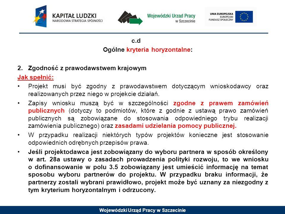 Wojewódzki Urząd Pracy w Szczecinie c.d Ogólne kryteria horyzontalne: 2.Zgodność z prawodawstwem krajowym Jak spełnić: Projekt musi być zgodny z prawodawstwem dotyczącym wnioskodawcy oraz realizowanych przez niego w projekcie działań.