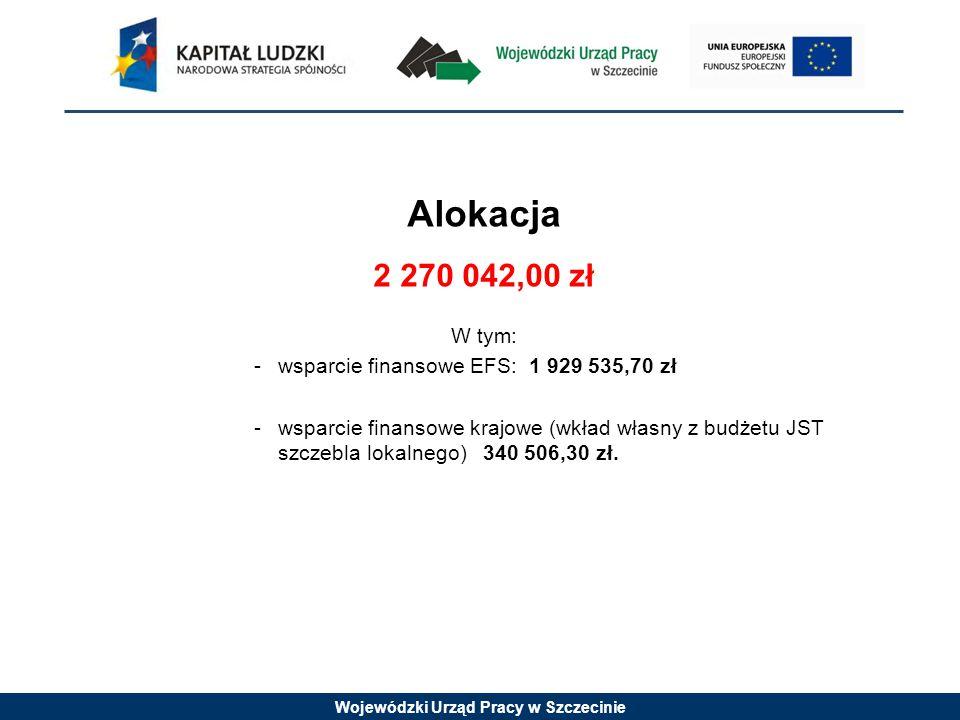 Wojewódzki Urząd Pracy w Szczecinie Alokacja 2 270 042,00 zł W tym: -wsparcie finansowe EFS: 1 929 535,70 zł -wsparcie finansowe krajowe (wkład własny z budżetu JST szczebla lokalnego) 340 506,30 zł.