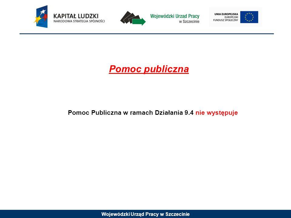 Wojewódzki Urząd Pracy w Szczecinie Pomoc publiczna Pomoc Publiczna w ramach Działania 9.4 nie występuje