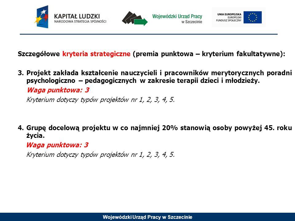 Wojewódzki Urząd Pracy w Szczecinie Szczegółowe kryteria strategiczne (premia punktowa – kryterium fakultatywne): 3.