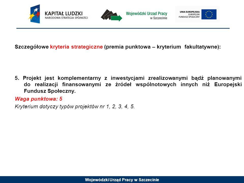 Wojewódzki Urząd Pracy w Szczecinie Szczegółowe kryteria strategiczne (premia punktowa – kryterium fakultatywne): 5.