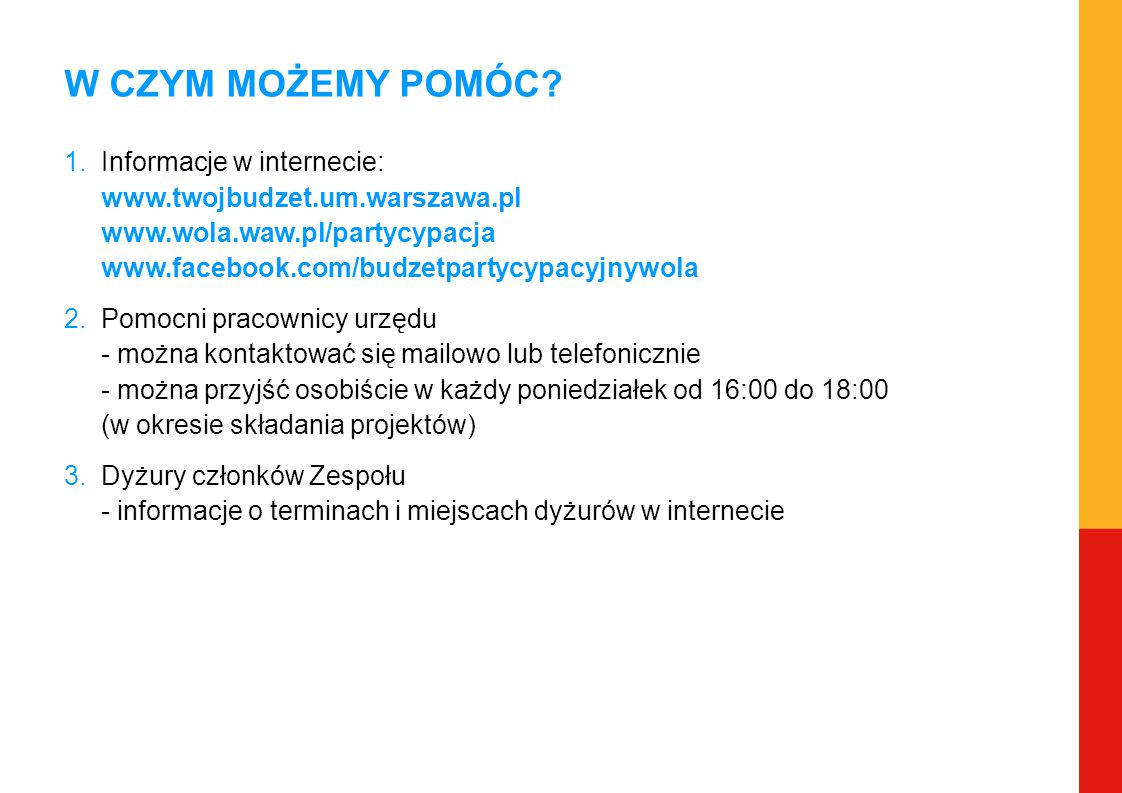 W CZYM MOŻEMY POMÓC? 1.Informacje w internecie: www.twojbudzet.um.warszawa.pl www.wola.waw.pl/partycypacja www.facebook.com/budzetpartycypacyjnywola 2