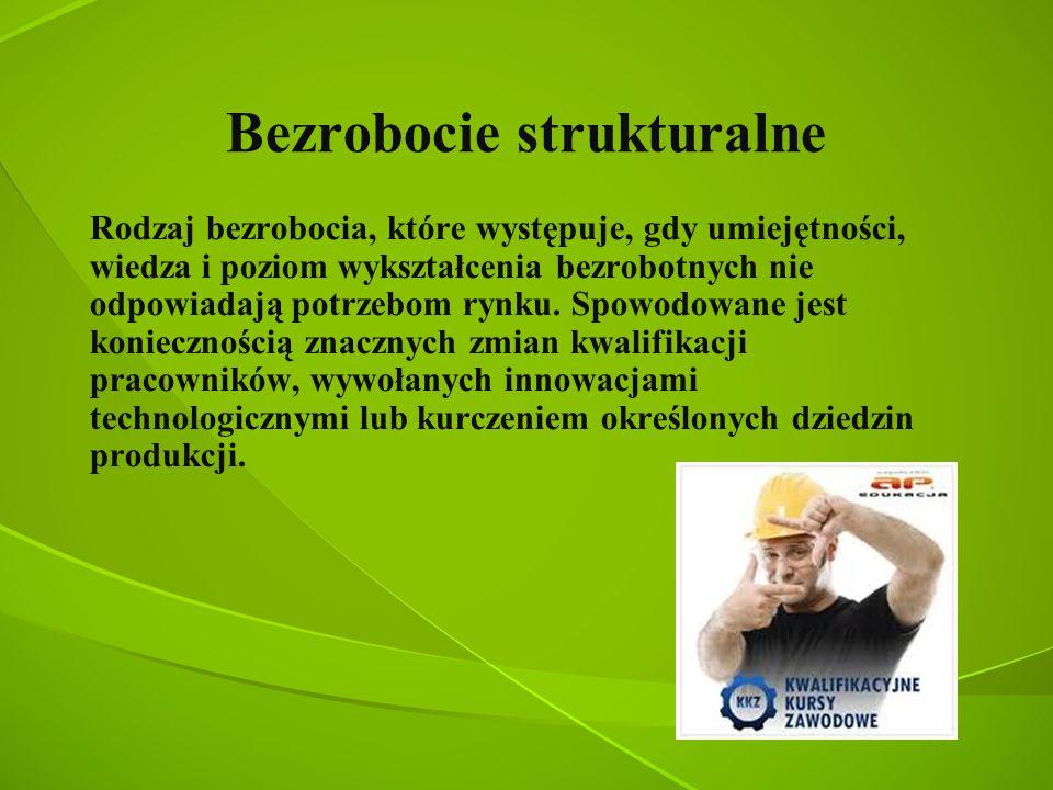 Bezrobocie strukturalne Rodzaj bezrobocia, które występuje, gdy umiejętności, wiedza i poziom wykształcenia bezrobotnych nie odpowiadają potrzebom ryn