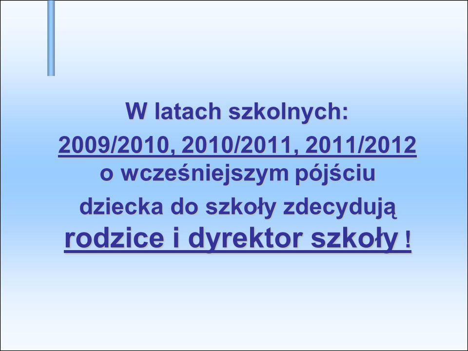 W latach szkolnych: 2009/2010, 2010/2011, 2011/2012 o wcześniejszym pójściu dziecka do szkoły zdecydują rodzice i dyrektor szkoły !
