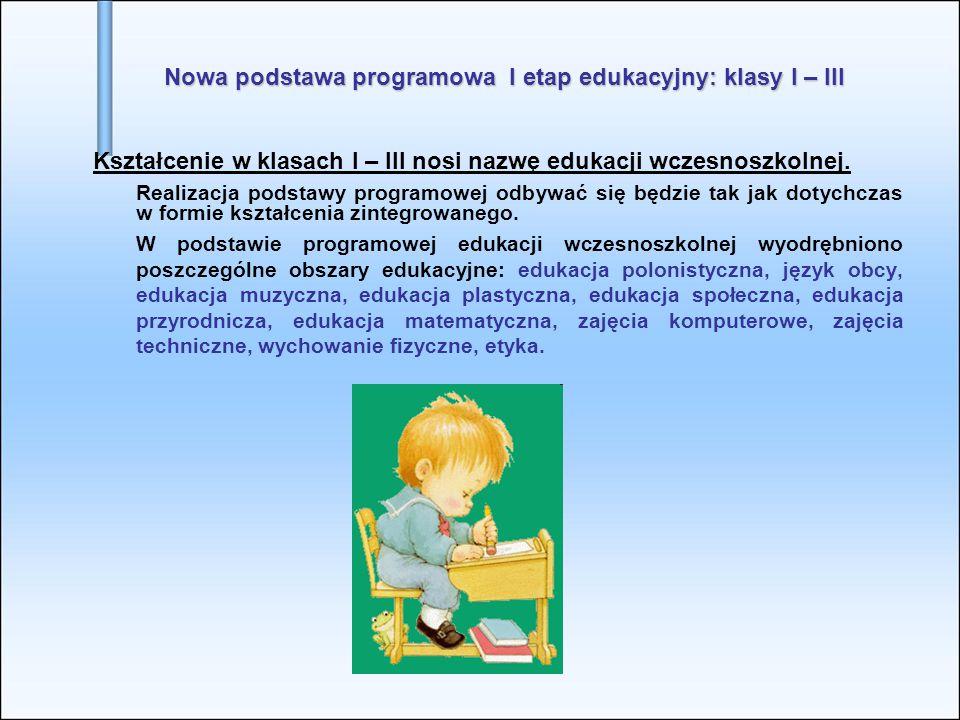 Nowa podstawa programowa I etap edukacyjny: klasy I – III Kształcenie w klasach I – III nosi nazwę edukacji wczesnoszkolnej. Realizacja podstawy progr