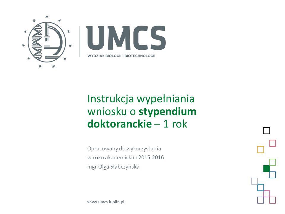 Instrukcja wypełniania wniosku o stypendium doktoranckie – 1 rok Opracowany do wykorzystania w roku akademickim 2015-2016 mgr Olga Słabczyńska www.umc