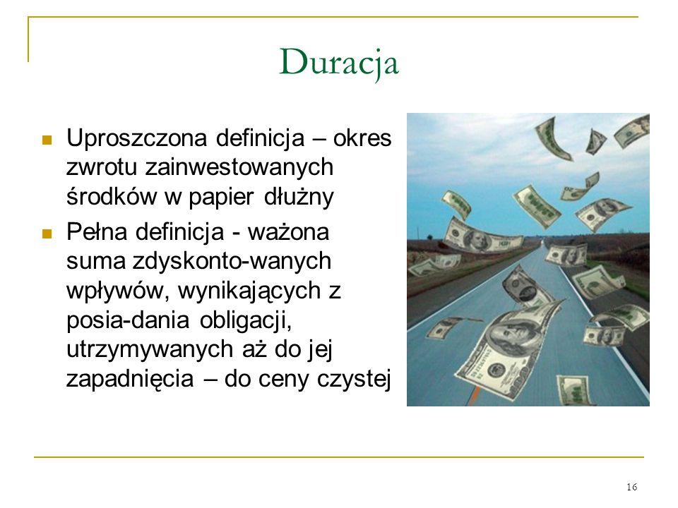 16 Duracja Uproszczona definicja – okres zwrotu zainwestowanych środków w papier dłużny Pełna definicja - ważona suma zdyskonto-wanych wpływów, wynika