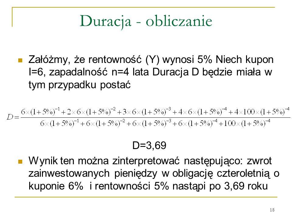 18 Duracja - obliczanie Załóżmy, że rentowność (Y) wynosi 5% Niech kupon I=6, zapadalność n=4 lata Duracja D będzie miała w tym przypadku postać D=3,6