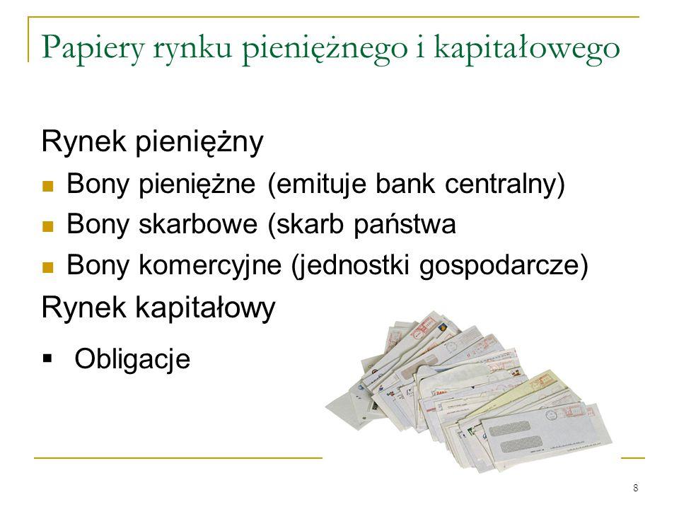 8 Papiery rynku pieniężnego i kapitałowego Rynek pieniężny Bony pieniężne (emituje bank centralny) Bony skarbowe (skarb państwa Bony komercyjne (jedno