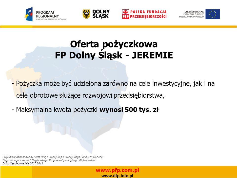Oferta pożyczkowa FP Dolny Śląsk - JEREMIE - Pożyczka może być udzielona zarówno na cele inwestycyjne, jak i na cele obrotowe służące rozwojowi przedsiębiorstwa, - Maksymalna kwota pożyczki wynosi 500 tys.