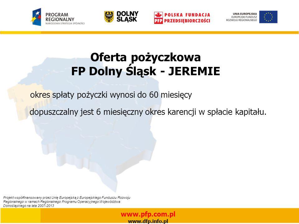 Oferta pożyczkowa FP Dolny Śląsk - JEREMIE okres spłaty pożyczki wynosi do 60 miesięcy dopuszczalny jest 6 miesięczny okres karencji w spłacie kapitału.