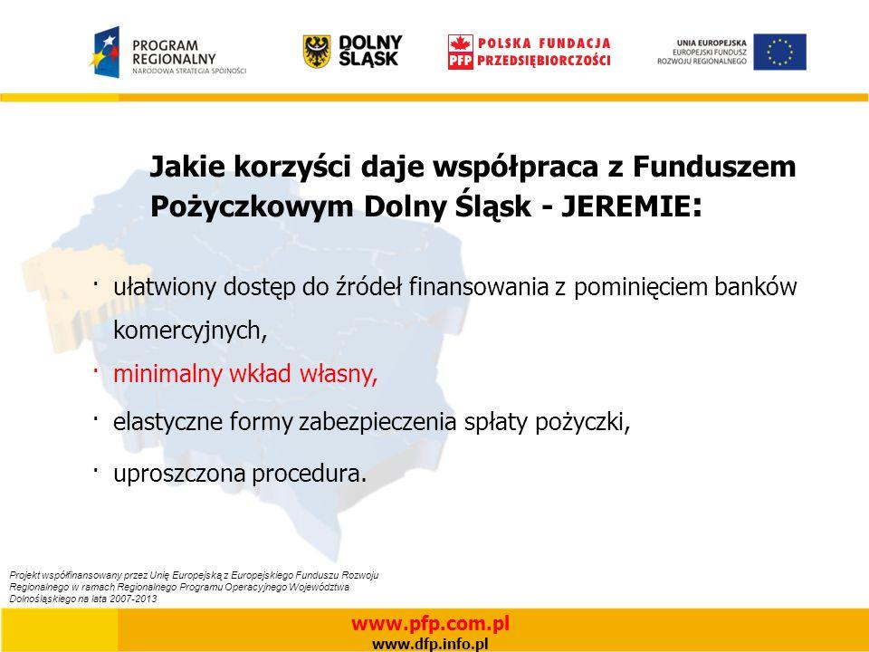 Jakie korzyści daje współpraca z Funduszem Pożyczkowym Dolny Śląsk - JEREMIE : ·ułatwiony dostęp do źródeł finansowania z pominięciem banków komercyjnych, ·minimalny wkład własny, ·elastyczne formy zabezpieczenia spłaty pożyczki, ·uproszczona procedura.