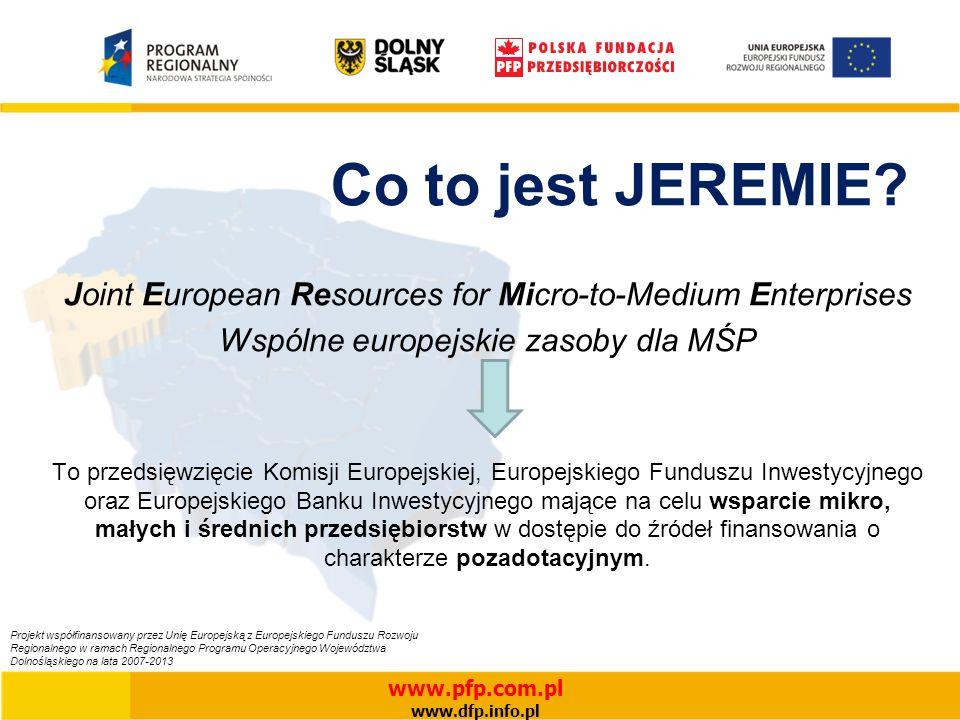 www.pfp.com.pl www.dfp.info.pl Projekt współfinansowany przez Unię Europejską z Europejskiego Funduszu Rozwoju Regionalnego w ramach Regionalnego Programu Operacyjnego Województwa Dolnośląskiego na lata 2007-2013 Co to jest JEREMIE.