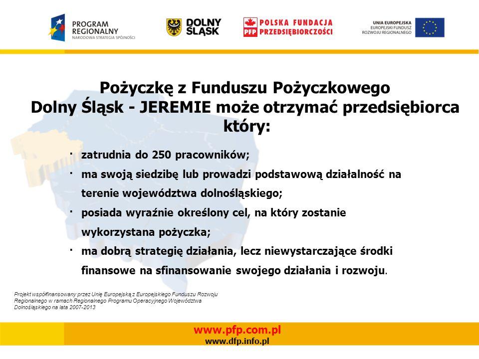 Pożyczkę z Funduszu Pożyczkowego Dolny Śląsk - JEREMIE może otrzymać przedsiębiorca który: ·zatrudnia do 250 pracowników; ·ma swoją siedzibę lub prowadzi podstawową działalność na terenie województwa dolnośląskiego; ·posiada wyraźnie określony cel, na który zostanie wykorzystana pożyczka; ·ma dobrą strategię działania, lecz niewystarczające środki finansowe na sfinansowanie swojego działania i rozwoju.
