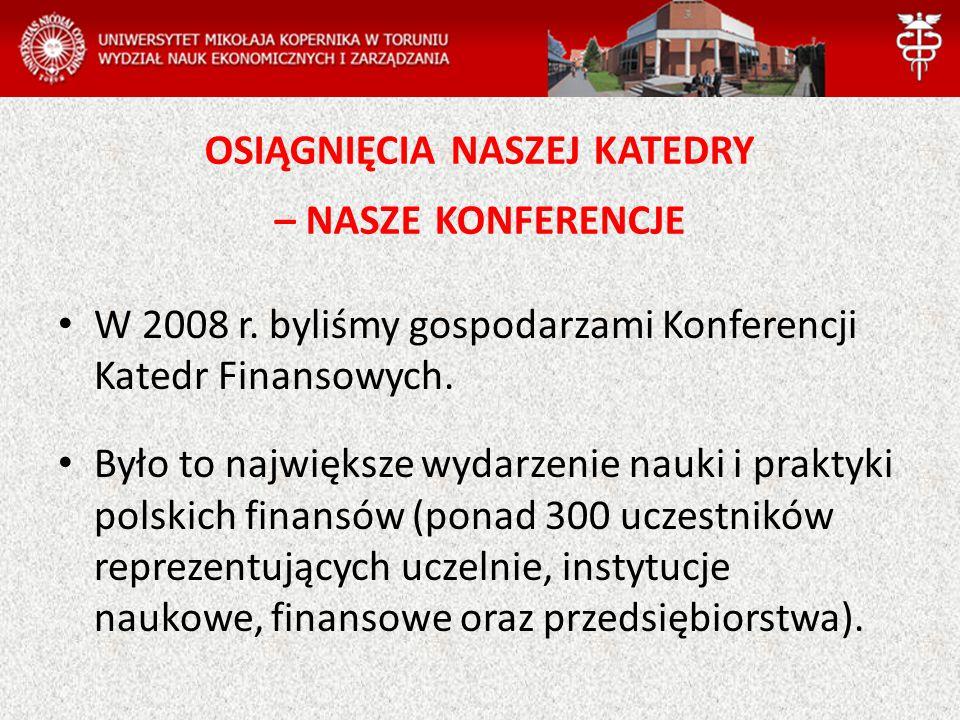 OSIĄGNIĘCIA NASZEJ KATEDRY – NASZE KONFERENCJE W 2008 r. byliśmy gospodarzami Konferencji Katedr Finansowych. Było to największe wydarzenie nauki i pr