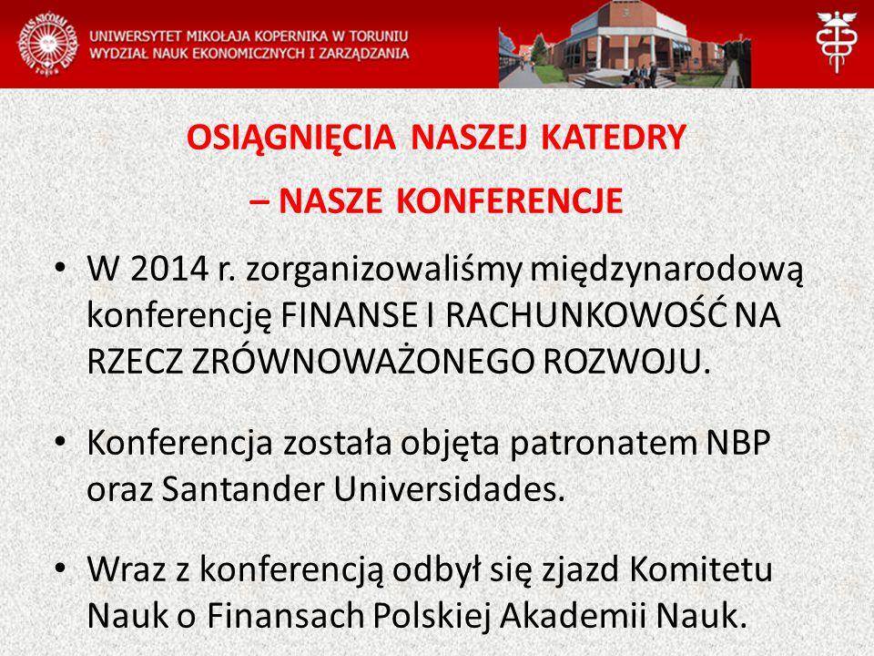 W 2014 r. zorganizowaliśmy międzynarodową konferencję FINANSE I RACHUNKOWOŚĆ NA RZECZ ZRÓWNOWAŻONEGO ROZWOJU. Konferencja została objęta patronatem NB