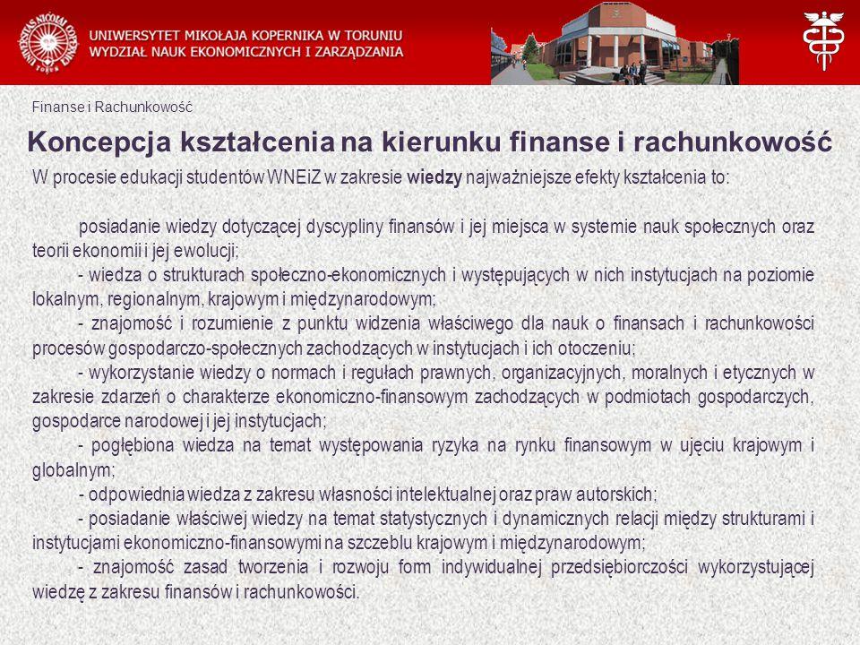 Finanse i Rachunkowość Koncepcja kształcenia na kierunku finanse i rachunkowość W procesie edukacji studentów WNEiZ w zakresie wiedzy najważniejsze efekty kształcenia to:  posiadanie wiedzy dotyczącej dyscypliny finansów i jej miejsca w systemie nauk społecznych oraz teorii ekonomii i jej ewolucji; - wiedza o strukturach społeczno-ekonomicznych i występujących w nich instytucjach na poziomie lokalnym, regionalnym, krajowym i międzynarodowym; - znajomość i rozumienie z punktu widzenia właściwego dla nauk o finansach i rachunkowości procesów gospodarczo-społecznych zachodzących w instytucjach i ich otoczeniu; - wykorzystanie wiedzy o normach i regułach prawnych, organizacyjnych, moralnych i etycznych w zakresie zdarzeń o charakterze ekonomiczno-finansowym zachodzących w podmiotach gospodarczych, gospodarce narodowej i jej instytucjach; - pogłębiona wiedza na temat występowania ryzyka na rynku finansowym w ujęciu krajowym i globalnym; - odpowiednia wiedza z zakresu własności intelektualnej oraz praw autorskich; - posiadanie właściwej wiedzy na temat statystycznych i dynamicznych relacji między strukturami i instytucjami ekonomiczno-finansowymi na szczeblu krajowym i międzynarodowym; - znajomość zasad tworzenia i rozwoju form indywidualnej przedsiębiorczości wykorzystującej wiedzę z zakresu finansów i rachunkowości.